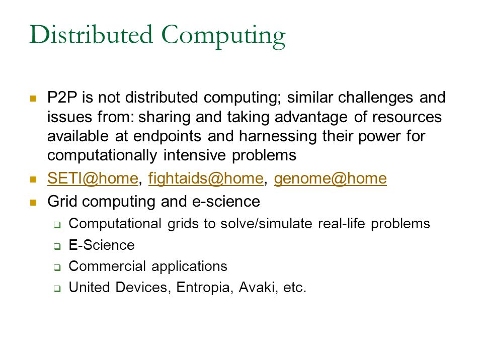 Distributed Computing P2P is not distributed computing; similar challenges and issues from: sharing and taking advantage of resources available at endpoints and harnessing their power for computationally intensive problems SETI@home, fightaids@home, genome@home SETI@homefightaids@homegenome@home Grid computing and e-science  Computational grids to solve/simulate real-life problems  E-Science  Commercial applications  United Devices, Entropia, Avaki, etc.