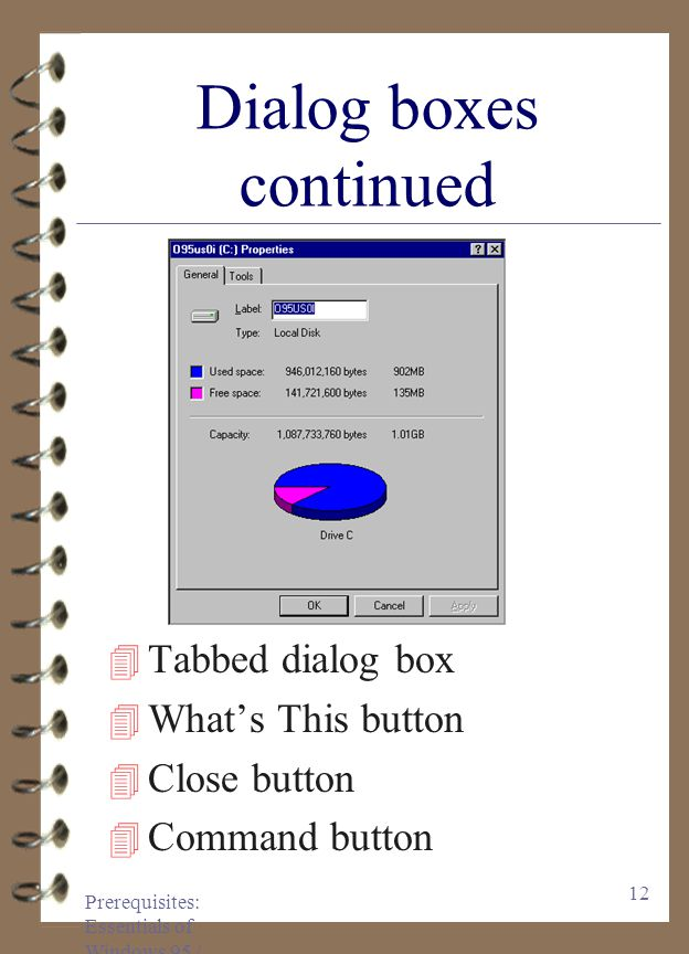 Prerequisites: Essentials of Windows 95 / 97 11 Dialog boxes continued 4Command buttons 4Open List Box 4Scroll bar 4List box