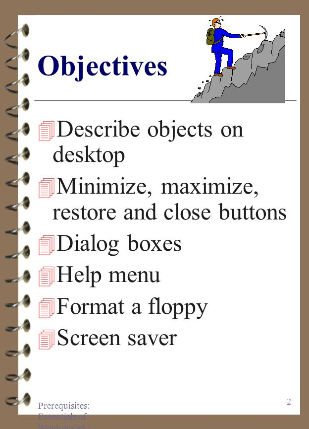 Prerequisites: Essentials of Windows 95 / 97 2 Objectives 4 Describe objects on desktop 4 Minimize, maximize, restore and close buttons 4 Dialog boxes 4 Help menu 4 Format a floppy 4 Screen saver