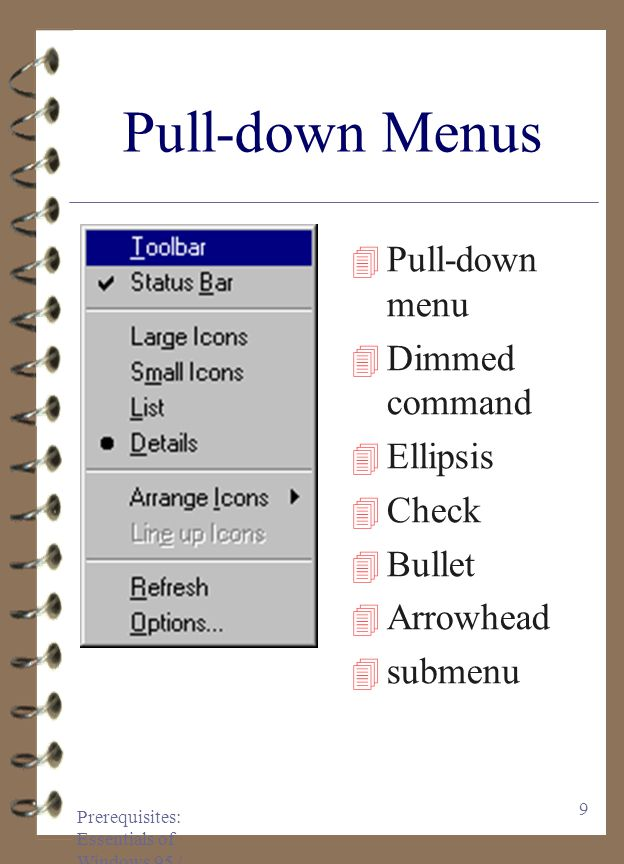 Prerequisites: Essentials of Windows 95 / 97 9 Pull-down Menus 4 Pull-down menu 4 Dimmed command 4 Ellipsis 4 Check 4 Bullet 4 Arrowhead 4 submenu