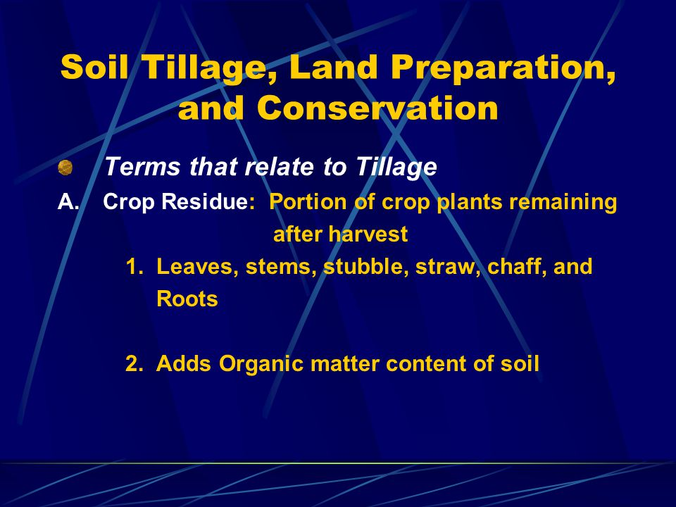 Soil Tillage, Land Preparation, and Conservation Terms that relate to Tillage A.Crop Residue: Portion of crop plants remaining after harvest 1. Leaves