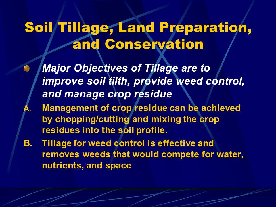 Soil Tillage, Land Preparation, and Conservation Major Objectives of Tillage are to improve soil tilth, provide weed control, and manage crop residue
