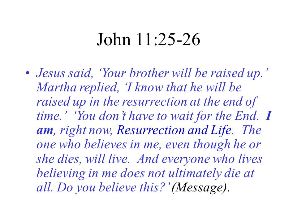 John 11:25-26 Jesus said, 'Your brother will be raised up.' Martha replied, 'I know that he will be raised up in the resurrection at the end of time.' 'You don't have to wait for the End.