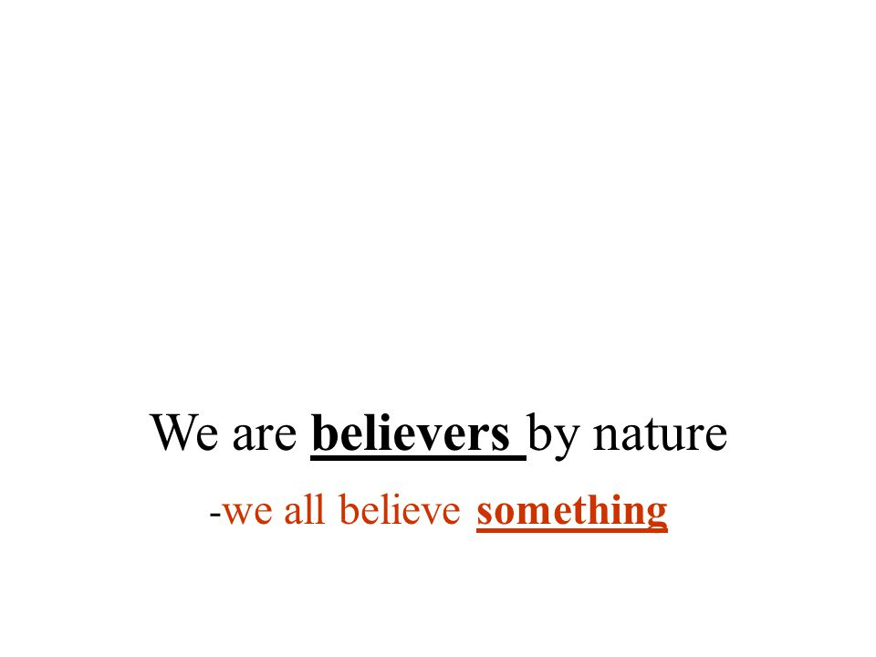 We are believers by nature - we all believe something