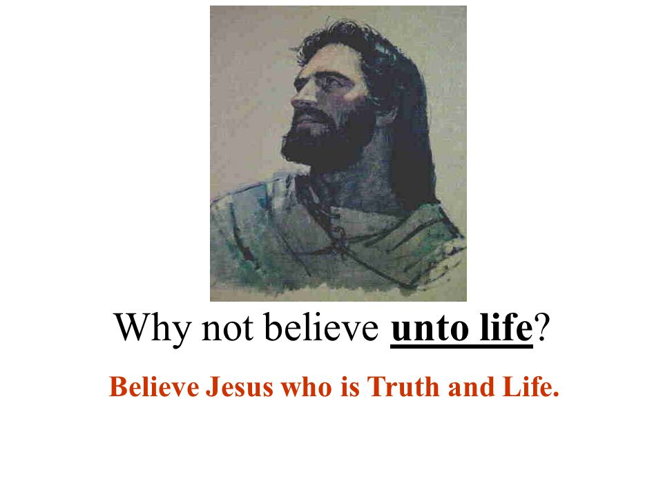 Why not believe unto life Believe Jesus who is Truth and Life.