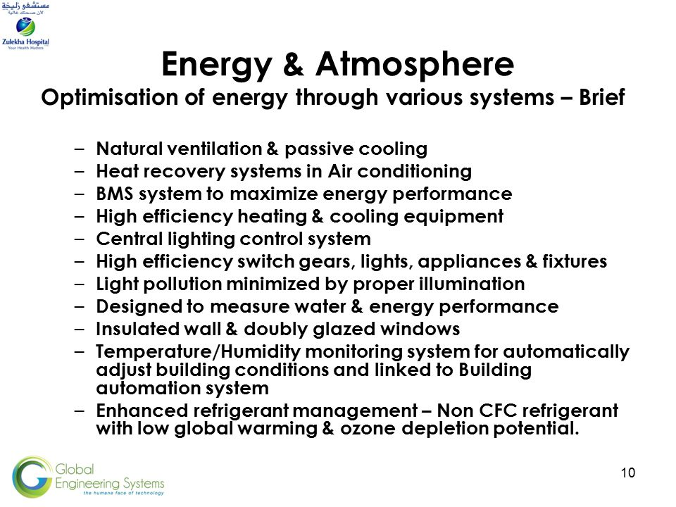 10 Energy & Atmosphere Optimisation of energy through various systems – Brief – Natural ventilation & passive cooling – Heat recovery systems in Air conditioning – BMS system to maximize energy performance – High efficiency heating & cooling equipment – Central lighting control system – High efficiency switch gears, lights, appliances & fixtures – Light pollution minimized by proper illumination – Designed to measure water & energy performance – Insulated wall & doubly glazed windows – Temperature/Humidity monitoring system for automatically adjust building conditions and linked to Building automation system – Enhanced refrigerant management – Non CFC refrigerant with low global warming & ozone depletion potential.
