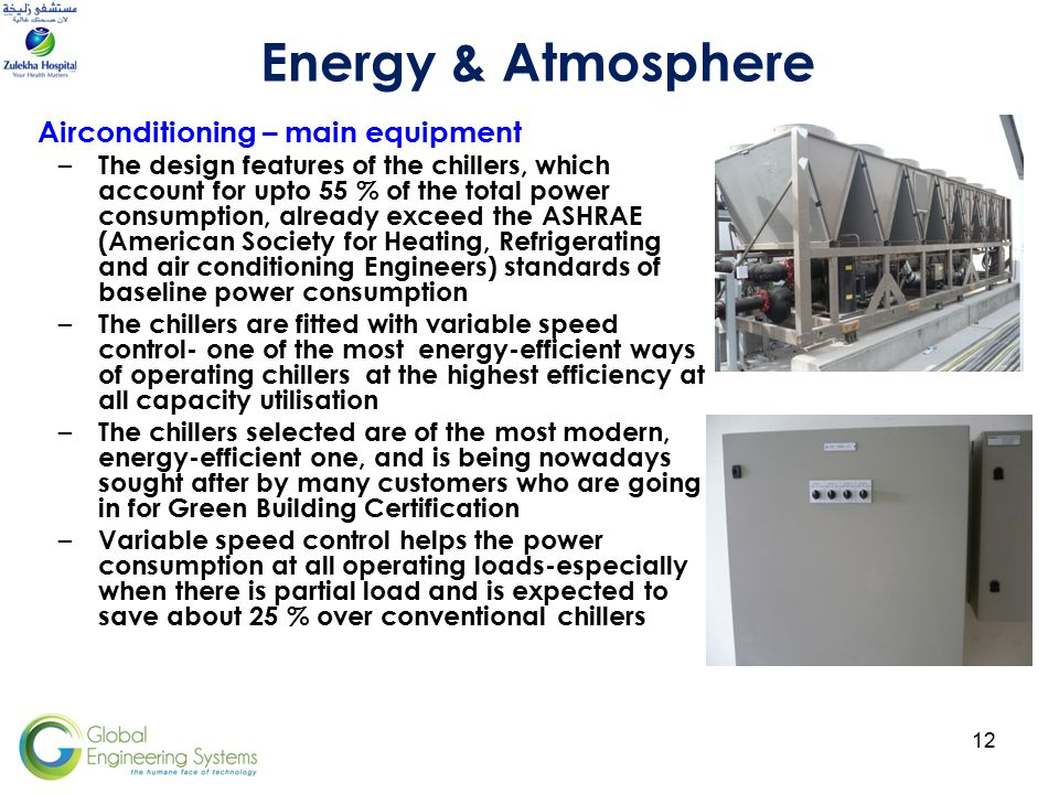 12 Airconditioning – main equipment – The design features of the chillers, which account for upto 55 % of the total power consumption, already exceed the ASHRAE (American Society for Heating, Refrigerating and air conditioning Engineers) standards of baseline power consumption – The chillers are fitted with variable speed control- one of the most energy-efficient ways of operating chillers at the highest efficiency at all capacity utilisation – The chillers selected are of the most modern, energy-efficient one, and is being nowadays sought after by many customers who are going in for Green Building Certification – Variable speed control helps the power consumption at all operating loads-especially when there is partial load and is expected to save about 25 % over conventional chillers Energy & Atmosphere