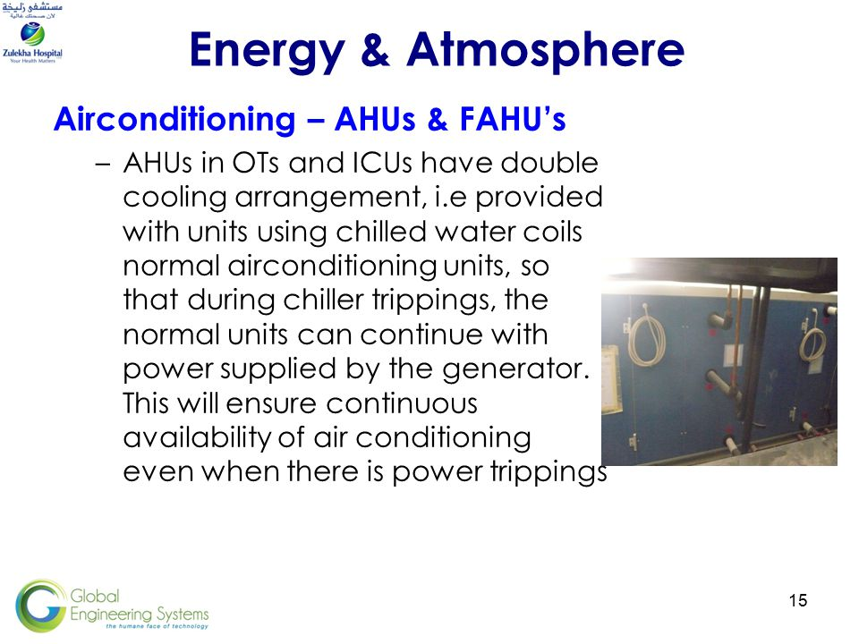 15 Airconditioning – AHUs & FAHU's –AHUs in OTs and ICUs have double cooling arrangement, i.e provided with units using chilled water coils normal airconditioning units, so that during chiller trippings, the normal units can continue with power supplied by the generator.