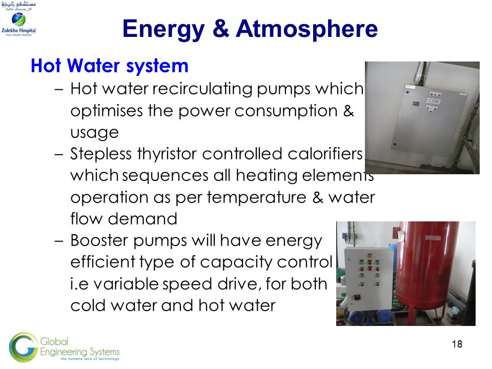 18 Hot Water system –Hot water recirculating pumps which optimises the power consumption & usage –Stepless thyristor controlled calorifiers which sequences all heating elements operation as per temperature & water flow demand –Booster pumps will have energy efficient type of capacity control i.e variable speed drive, for both cold water and hot water Energy & Atmosphere