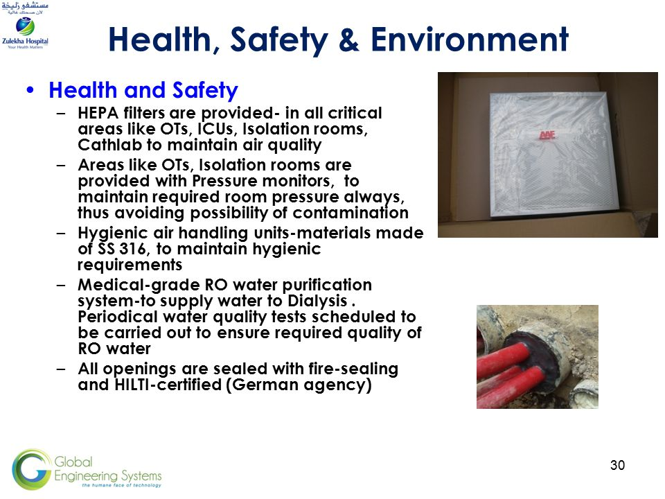 30 Health and Safety – HEPA filters are provided- in all critical areas like OTs, ICUs, Isolation rooms, Cathlab to maintain air quality – Areas like OTs, Isolation rooms are provided with Pressure monitors, to maintain required room pressure always, thus avoiding possibility of contamination – Hygienic air handling units-materials made of SS 316, to maintain hygienic requirements – Medical-grade RO water purification system-to supply water to Dialysis.