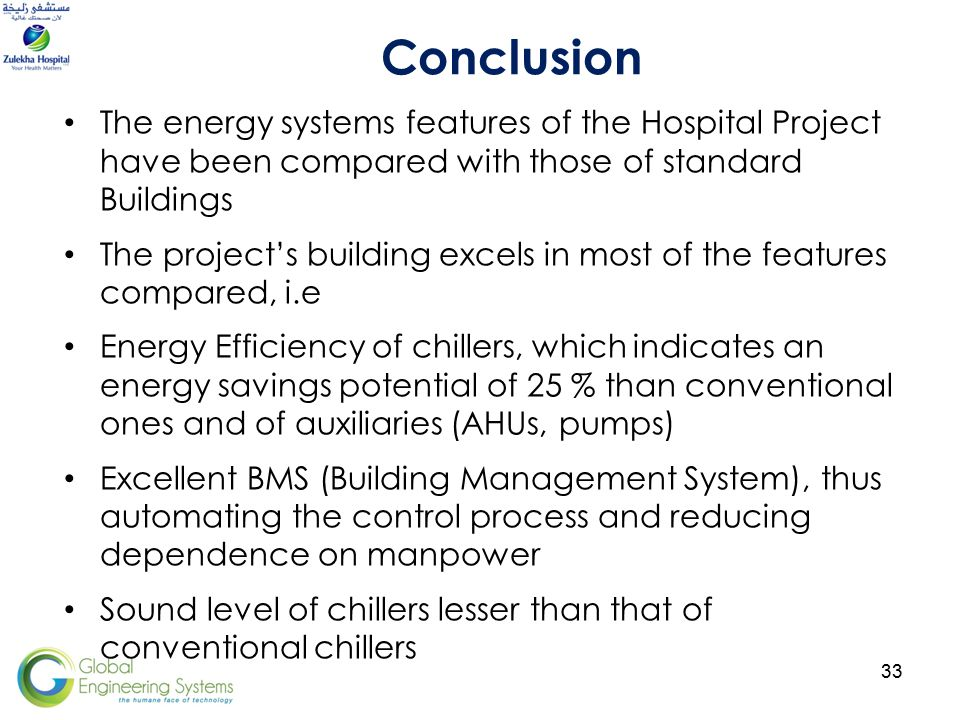 33 The energy systems features of the Hospital Project have been compared with those of standard Buildings The project's building excels in most of the features compared, i.e Energy Efficiency of chillers, which indicates an energy savings potential of 25 % than conventional ones and of auxiliaries (AHUs, pumps) Excellent BMS (Building Management System), thus automating the control process and reducing dependence on manpower Sound level of chillers lesser than that of conventional chillers Conclusion
