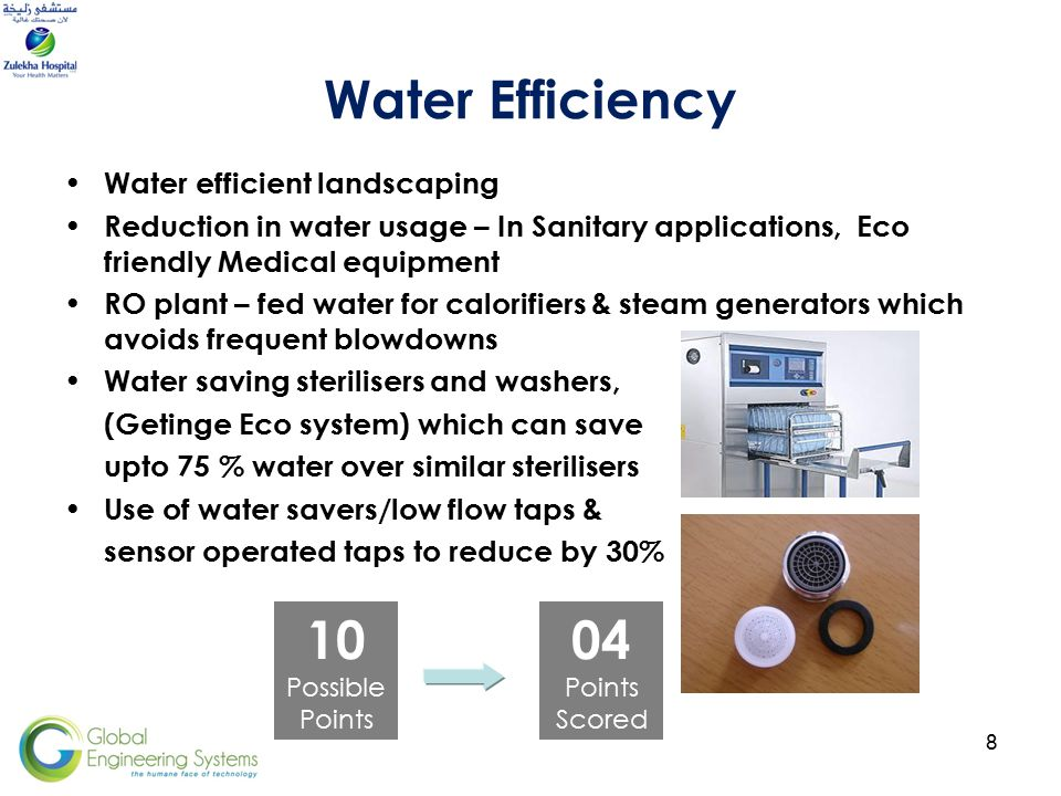 8 Water Efficiency Water efficient landscaping Reduction in water usage – In Sanitary applications, Eco friendly Medical equipment RO plant – fed water for calorifiers & steam generators which avoids frequent blowdowns Water saving sterilisers and washers, (Getinge Eco system) which can save upto 75 % water over similar sterilisers Use of water savers/low flow taps & sensor operated taps to reduce by 30% 04 Points Scored 10 Possible Points