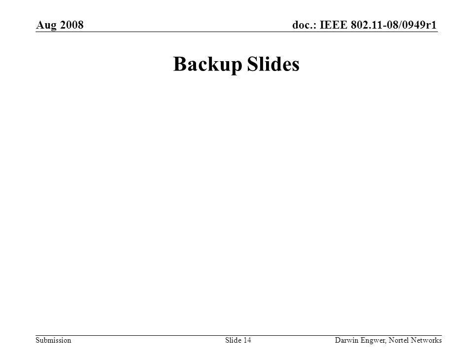 doc.: IEEE 802.11-08/0949r1 Submission Aug 2008 Darwin Engwer, Nortel NetworksSlide 14 Backup Slides