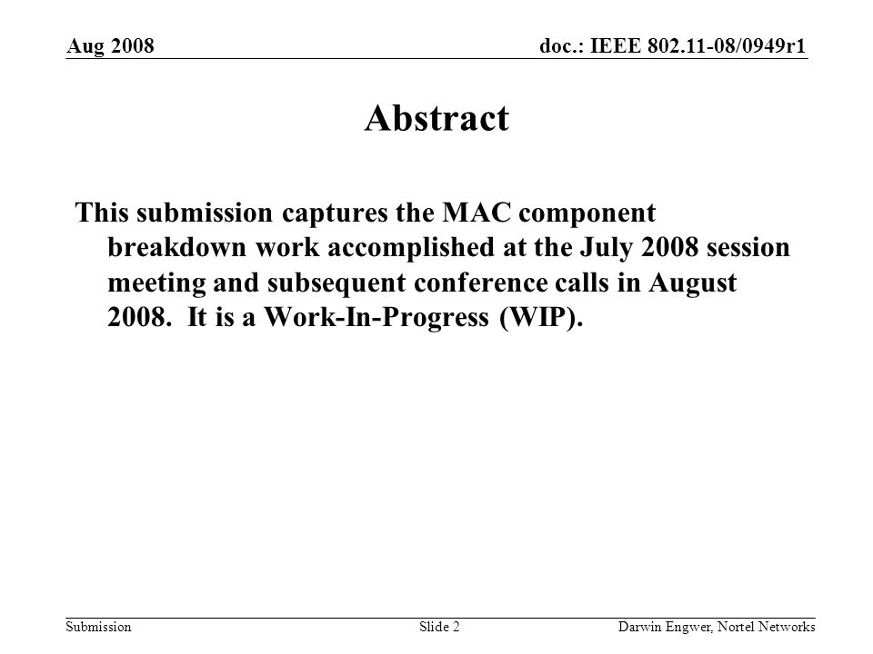 doc.: IEEE 802.11-08/0949r1 Submission Aug 2008 Darwin Engwer, Nortel NetworksSlide 3 Outline Introduction/ Caveats Component Breakdown Approach MAC Component Diagram as of 2008-07-15 MAC Component Diagram as of 2008-07-17 MAC Component Diagram as of 2008-08-05 Parked Topics Component Breakdown Stages References