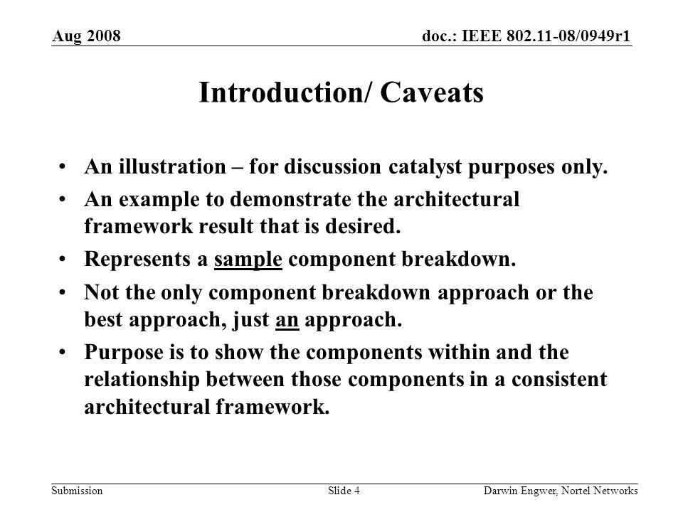 doc.: IEEE 802.11-08/0949r1 Submission Aug 2008 Darwin Engwer, Nortel NetworksSlide 4 Introduction/ Caveats An illustration – for discussion catalyst purposes only.