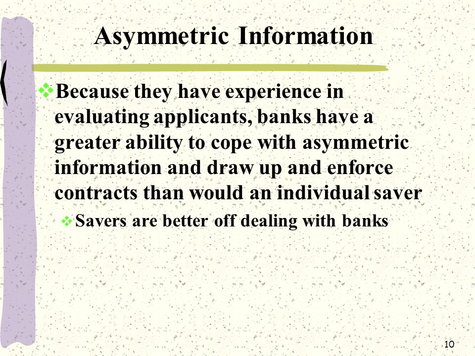 10 Asymmetric Information  Because they have experience in evaluating applicants, banks have a greater ability to cope with asymmetric information and draw up and enforce contracts than would an individual saver  Savers are better off dealing with banks