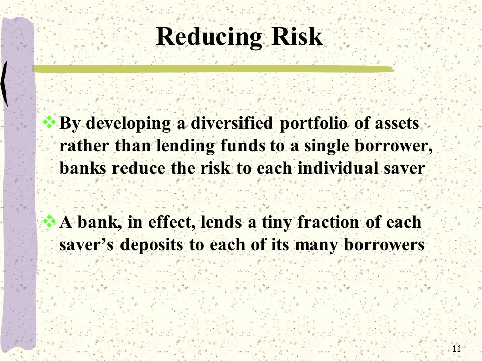 11 Reducing Risk  By developing a diversified portfolio of assets rather than lending funds to a single borrower, banks reduce the risk to each individual saver  A bank, in effect, lends a tiny fraction of each saver's deposits to each of its many borrowers