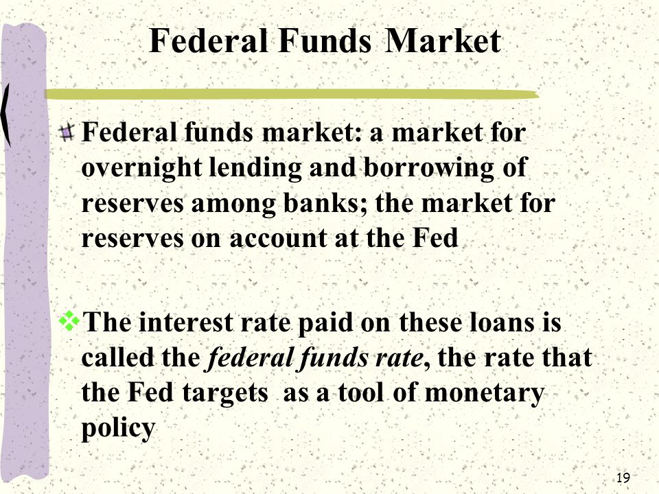 19 Federal Funds Market Federal funds market: a market for overnight lending and borrowing of reserves among banks; the market for reserves on account at the Fed  The interest rate paid on these loans is called the federal funds rate, the rate that the Fed targets as a tool of monetary policy