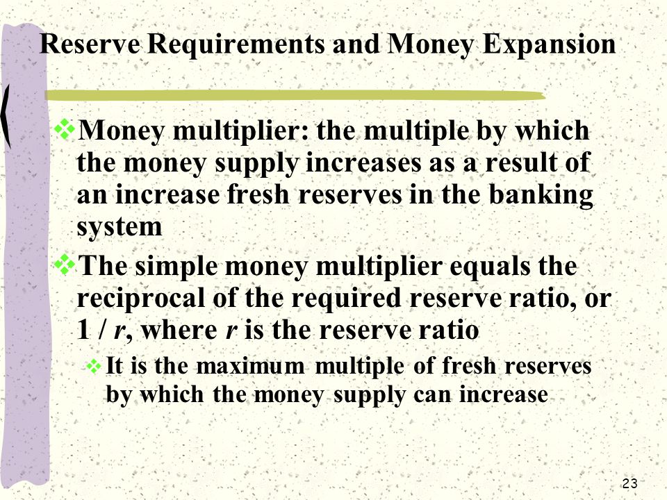 23 Reserve Requirements and Money Expansion  Money multiplier: the multiple by which the money supply increases as a result of an increase fresh reserves in the banking system  The simple money multiplier equals the reciprocal of the required reserve ratio, or 1 / r, where r is the reserve ratio  It is the maximum multiple of fresh reserves by which the money supply can increase
