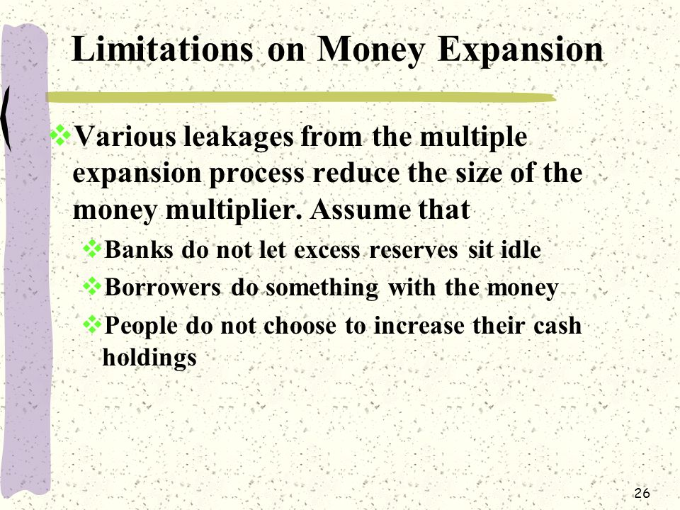 26 Limitations on Money Expansion  Various leakages from the multiple expansion process reduce the size of the money multiplier.