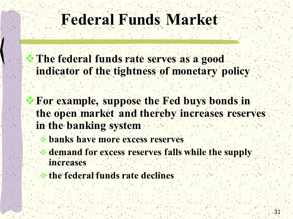 31 Federal Funds Market  The federal funds rate serves as a good indicator of the tightness of monetary policy  For example, suppose the Fed buys bonds in the open market and thereby increases reserves in the banking system  banks have more excess reserves  demand for excess reserves falls while the supply increases  the federal funds rate declines