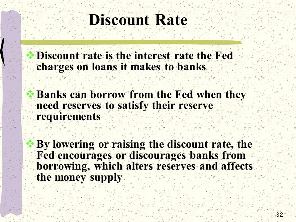 32 Discount Rate  Discount rate is the interest rate the Fed charges on loans it makes to banks  Banks can borrow from the Fed when they need reserves to satisfy their reserve requirements  By lowering or raising the discount rate, the Fed encourages or discourages banks from borrowing, which alters reserves and affects the money supply