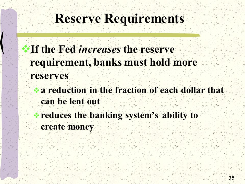 35 Reserve Requirements  If the Fed increases the reserve requirement, banks must hold more reserves  a reduction in the fraction of each dollar that can be lent out  reduces the banking system's ability to create money