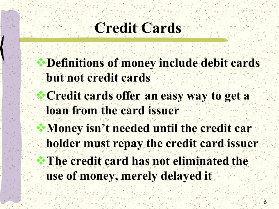 6 Credit Cards  Definitions of money include debit cards but not credit cards  Credit cards offer an easy way to get a loan from the card issuer  Money isn't needed until the credit car holder must repay the credit card issuer  The credit card has not eliminated the use of money, merely delayed it