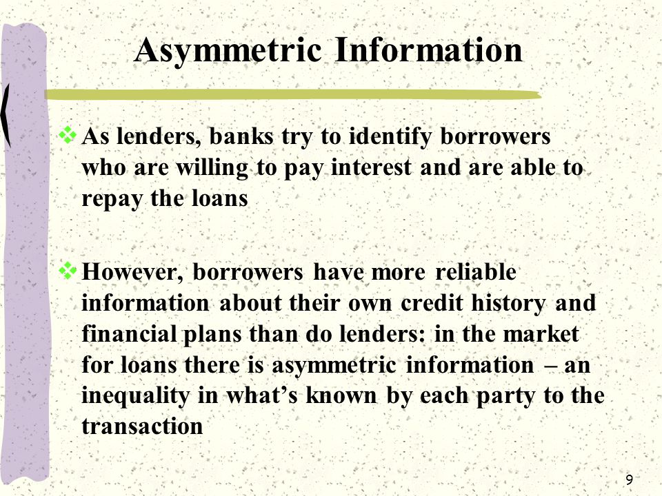 9 Asymmetric Information  As lenders, banks try to identify borrowers who are willing to pay interest and are able to repay the loans  However, borrowers have more reliable information about their own credit history and financial plans than do lenders: in the market for loans there is asymmetric information – an inequality in what's known by each party to the transaction