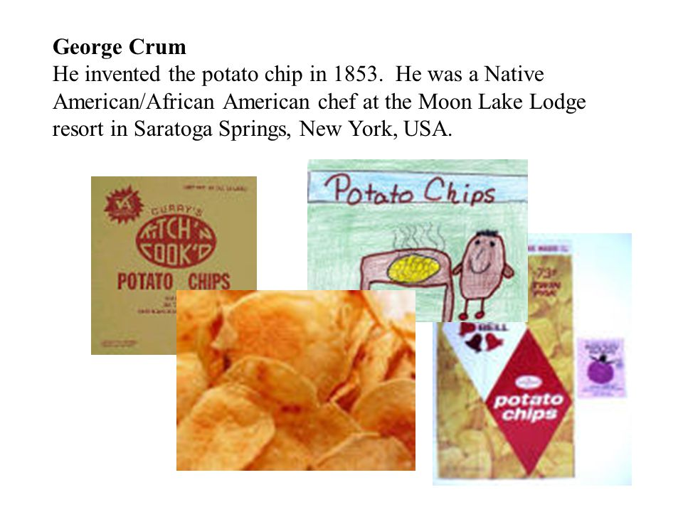 George Crum He invented the potato chip in 1853.
