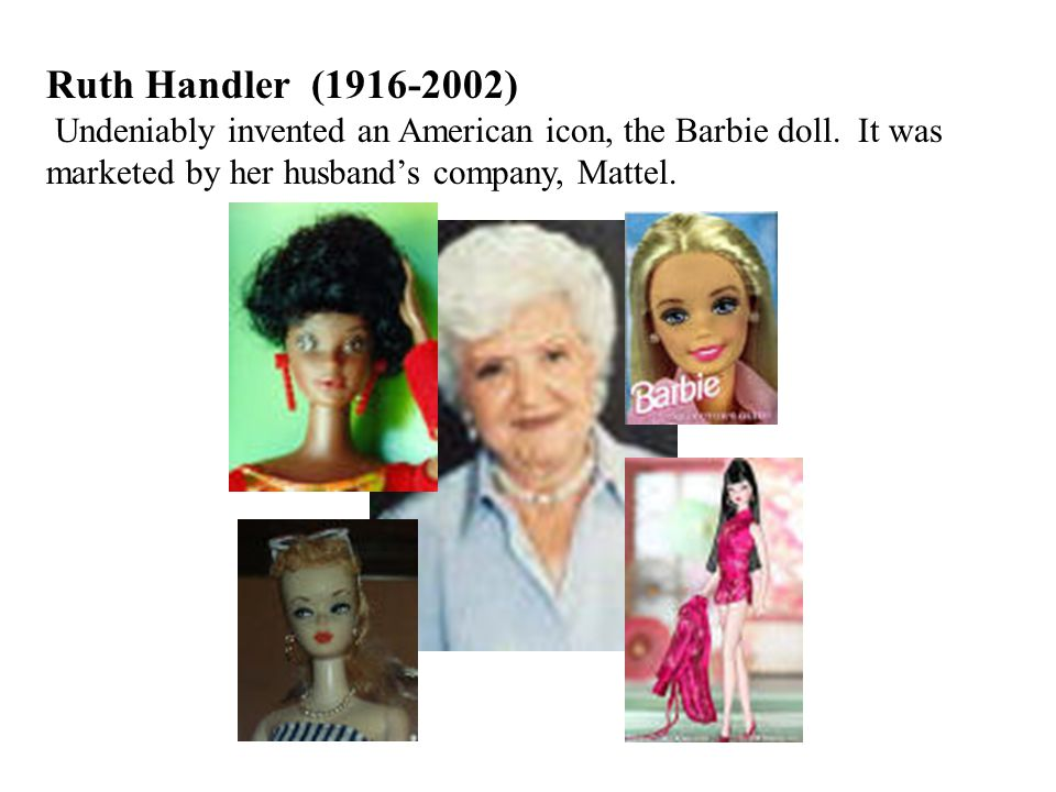 Ruth Handler (1916-2002) Undeniably invented an American icon, the Barbie doll.