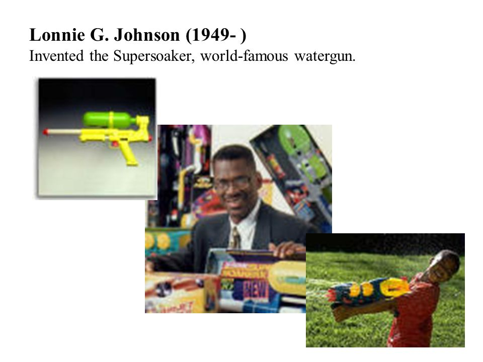 Lonnie G. Johnson (1949- ) Invented the Supersoaker, world-famous watergun.