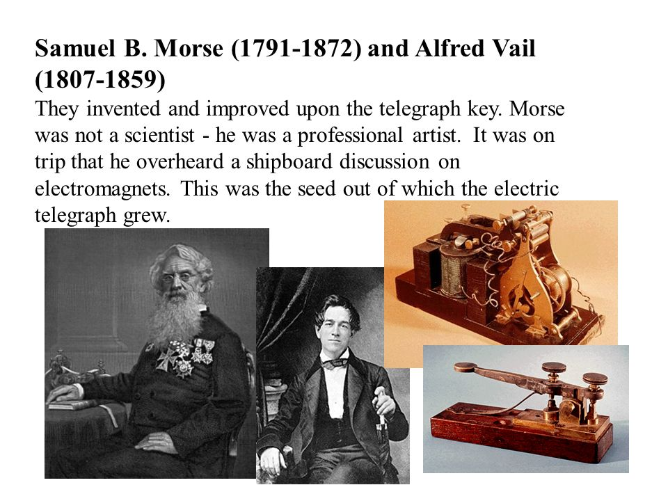 Samuel B. Morse (1791-1872) and Alfred Vail (1807-1859) They invented and improved upon the telegraph key. Morse was not a scientist - he was a profes
