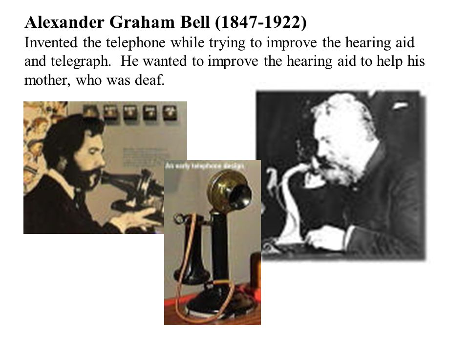 Alexander Graham Bell (1847-1922) Invented the telephone while trying to improve the hearing aid and telegraph.
