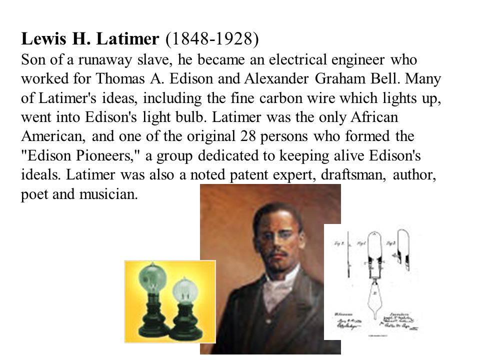 Lewis H. Latimer (1848-1928) Son of a runaway slave, he became an electrical engineer who worked for Thomas A. Edison and Alexander Graham Bell. Many
