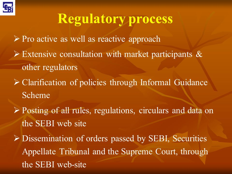 Regulatory process   Pro active as well as reactive approach   Extensive consultation with market participants & other regulators   Clarificatio