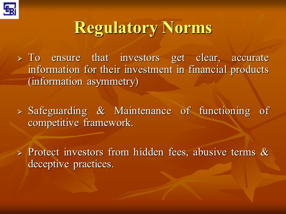 Regulatory Norms  To ensure that investors get clear, accurate information for their investment in financial products (information asymmetry)  Safeg