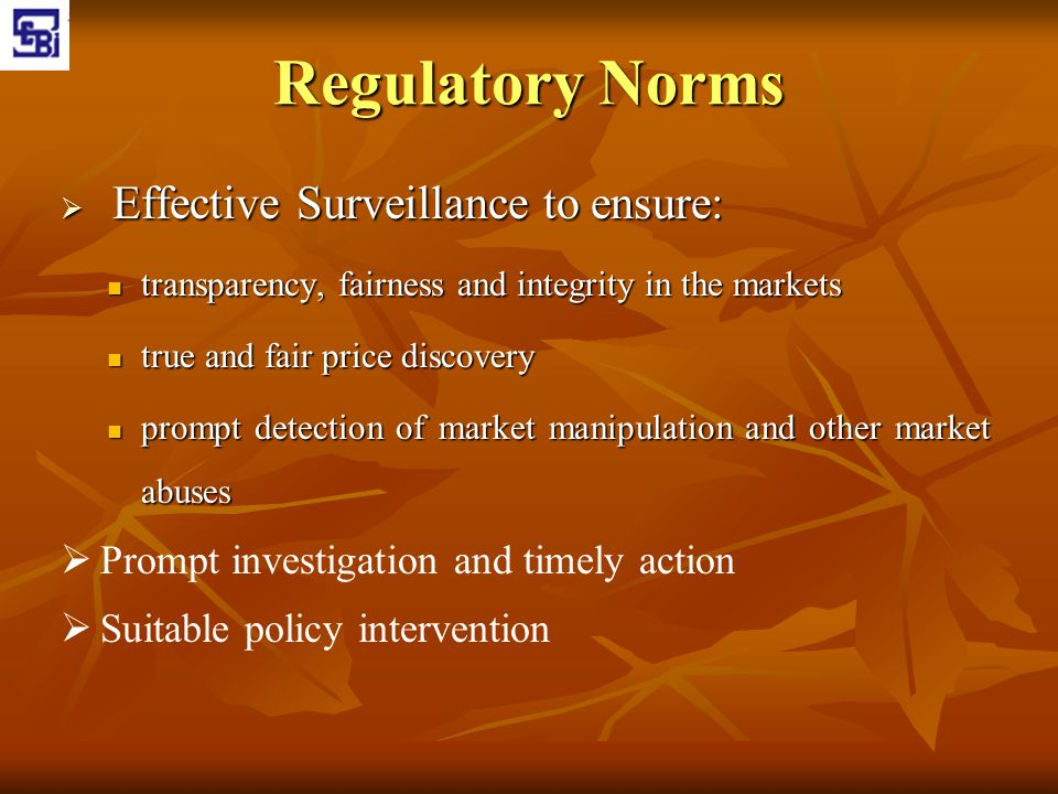 Regulatory Norms  Effective Surveillance to ensure: transparency, fairness and integrity in the markets transparency, fairness and integrity in the m