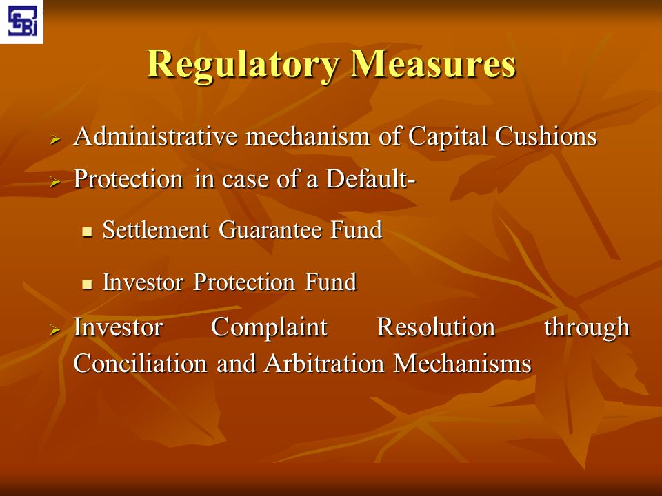 Regulatory Measures  Administrative mechanism of Capital Cushions  Protection in case of a Default- Settlement Guarantee Fund Settlement Guarantee F