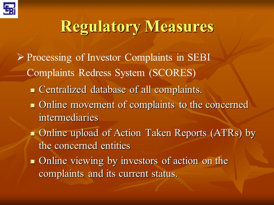 Regulatory Measures   Processing of Investor Complaints in SEBI Complaints Redress System (SCORES) Centralized database of all complaints. Centraliz