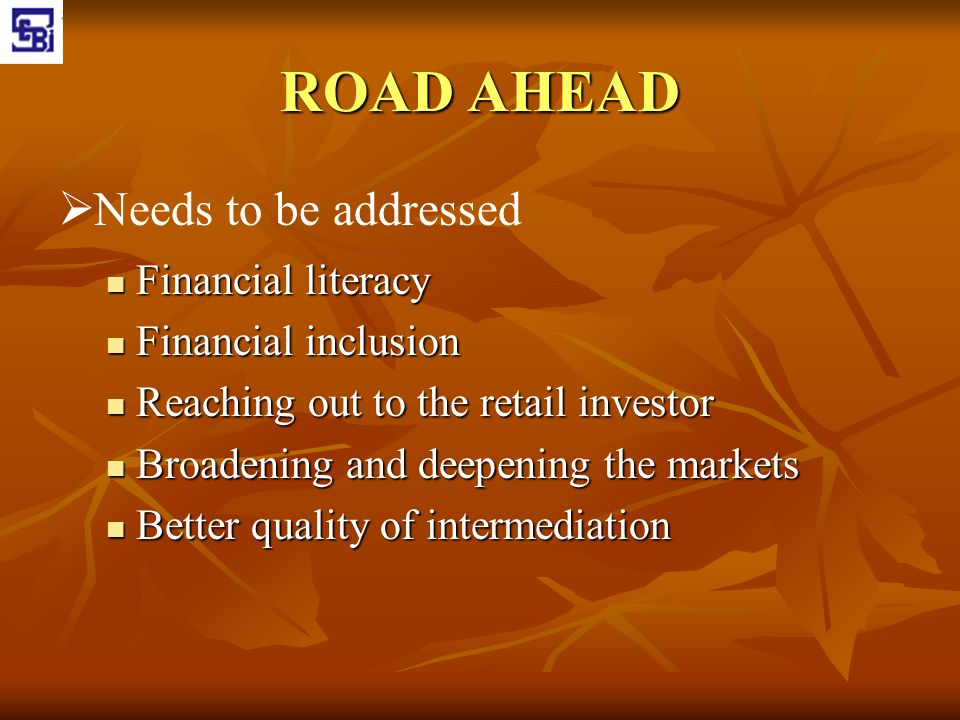 ROAD AHEAD   Needs to be addressed Financial literacy Financial literacy Financial inclusion Financial inclusion Reaching out to the retail investor