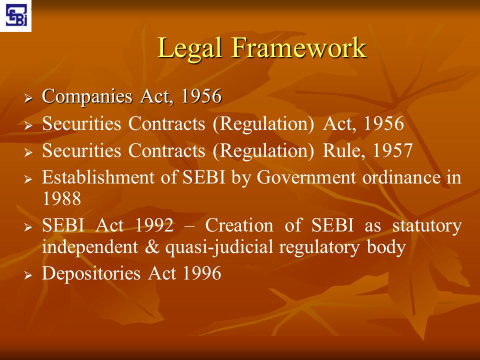 Legal Framework  Companies Act, 1956   Securities Contracts (Regulation) Act, 1956   Securities Contracts (Regulation) Rule, 1957   Establishme
