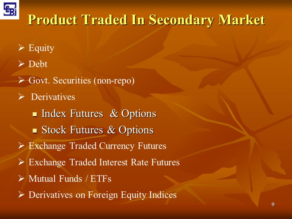 9 Product Traded In Secondary Market   Equity   Debt   Govt. Securities (non-repo)   Derivatives Index Futures & Options Index Futures & Optio