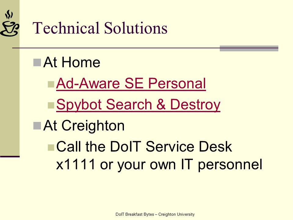 DoIT Breakfast Bytes – Creighton University Technical Solutions At Home Ad-Aware SE Personal Spybot Search & Destroy At Creighton Call the DoIT Service Desk x1111 or your own IT personnel