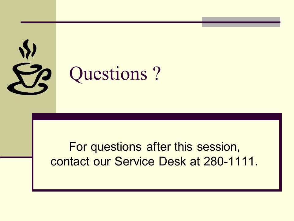 Questions ? For questions after this session, contact our Service Desk at 280-1111.