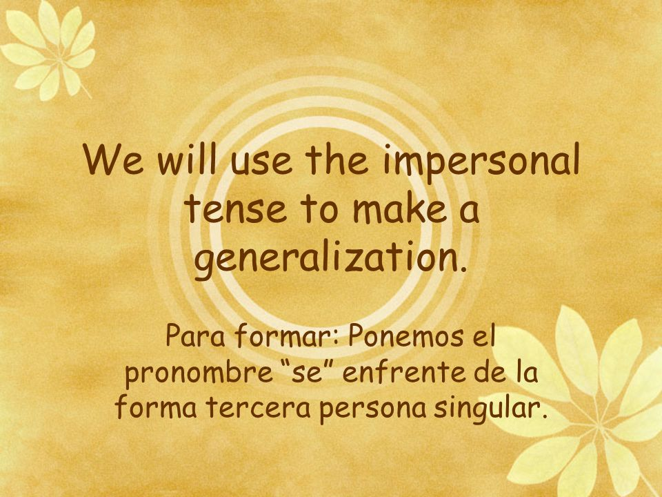 We will use the impersonal tense to make a generalization.