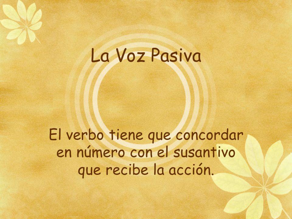 La Voz Pasiva El verbo tiene que concordar en número con el susantivo que recibe la acción.