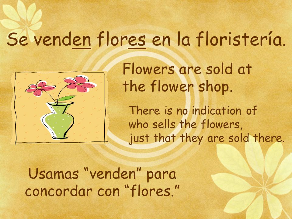 "Se venden flores en la floristería. Usamas ""venden"" para concordar con ""flores."" Flowers are sold at the flower shop. There is no indication of who se"