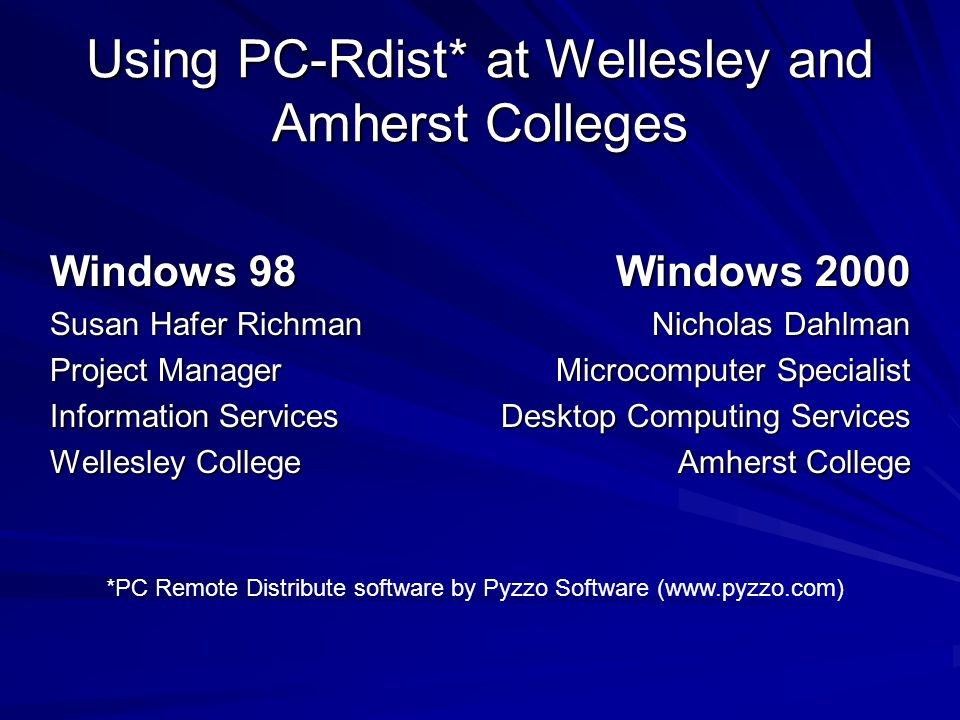 Using PC-Rdist* at Wellesley and Amherst Colleges Windows 98 Susan Hafer Richman Project Manager Information Services Wellesley College Windows 2000 Nicholas Dahlman Microcomputer Specialist Desktop Computing Services Amherst College *PC Remote Distribute software by Pyzzo Software (www.pyzzo.com)