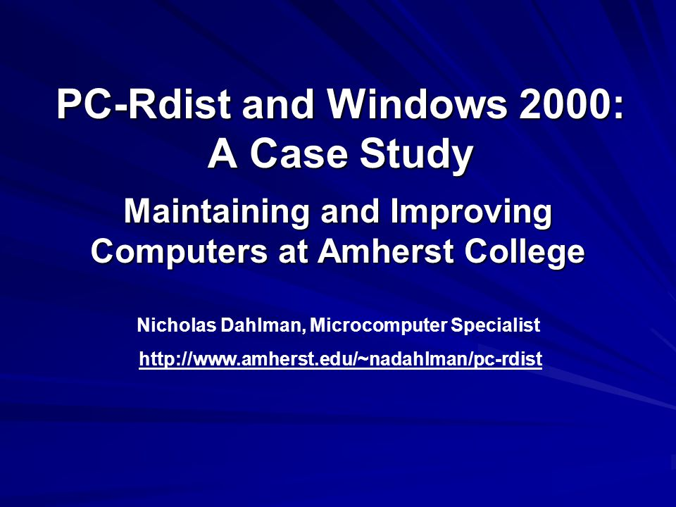 PC-Rdist and Windows 2000: A Case Study Maintaining and Improving Computers at Amherst College Nicholas Dahlman, Microcomputer Specialist http://www.amherst.edu/~nadahlman/pc-rdist